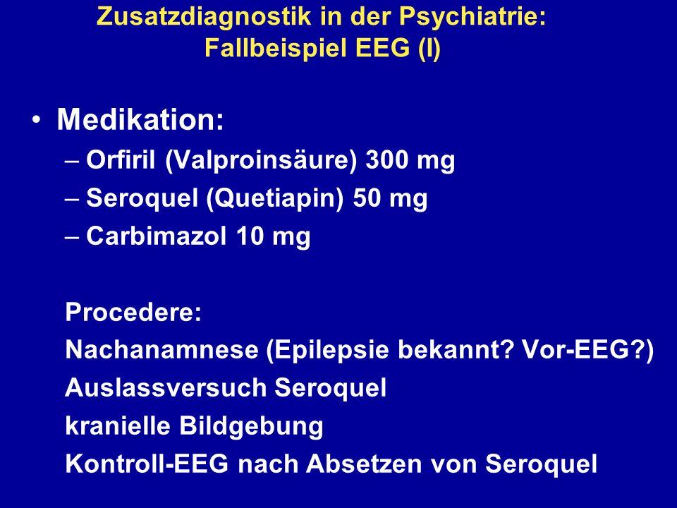 Zusatzdiagnostik in der Psychiatrie: Fallbeispiel EEG (I) Medikation: –Orfiril (Valproinsäure) 300 mg –Seroquel (Quetiapin) 50 mg –Carbimazol 10 mg Pr