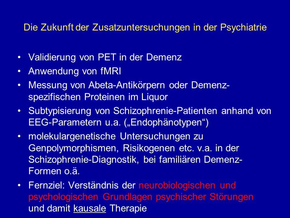 Die Zukunft der Zusatzuntersuchungen in der Psychiatrie Validierung von PET in der Demenz Anwendung von fMRI Messung von Abeta-Antikörpern oder Demenz- spezifischen Proteinen im Liquor Subtypisierung von Schizophrenie-Patienten anhand von EEG-Parametern u.a.