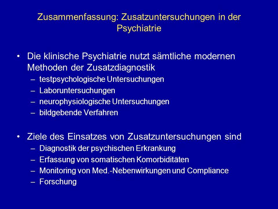 Zusammenfassung: Zusatzuntersuchungen in der Psychiatrie Die klinische Psychiatrie nutzt sämtliche modernen Methoden der Zusatzdiagnostik –testpsychologische Untersuchungen –Laboruntersuchungen –neurophysiologische Untersuchungen –bildgebende Verfahren Ziele des Einsatzes von Zusatzuntersuchungen sind –Diagnostik der psychischen Erkrankung –Erfassung von somatischen Komorbiditäten –Monitoring von Med.-Nebenwirkungen und Compliance –Forschung