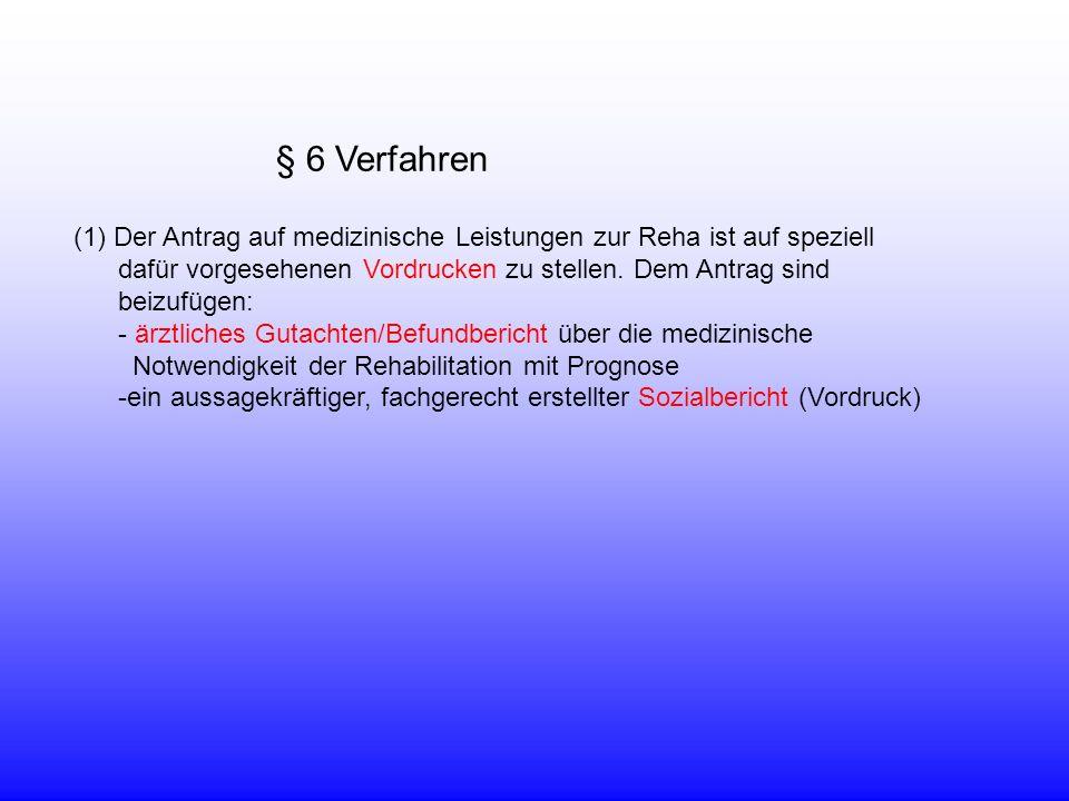 § 6 Verfahren (1)Der Antrag auf medizinische Leistungen zur Reha ist auf speziell dafür vorgesehenen Vordrucken zu stellen. Dem Antrag sind beizufügen
