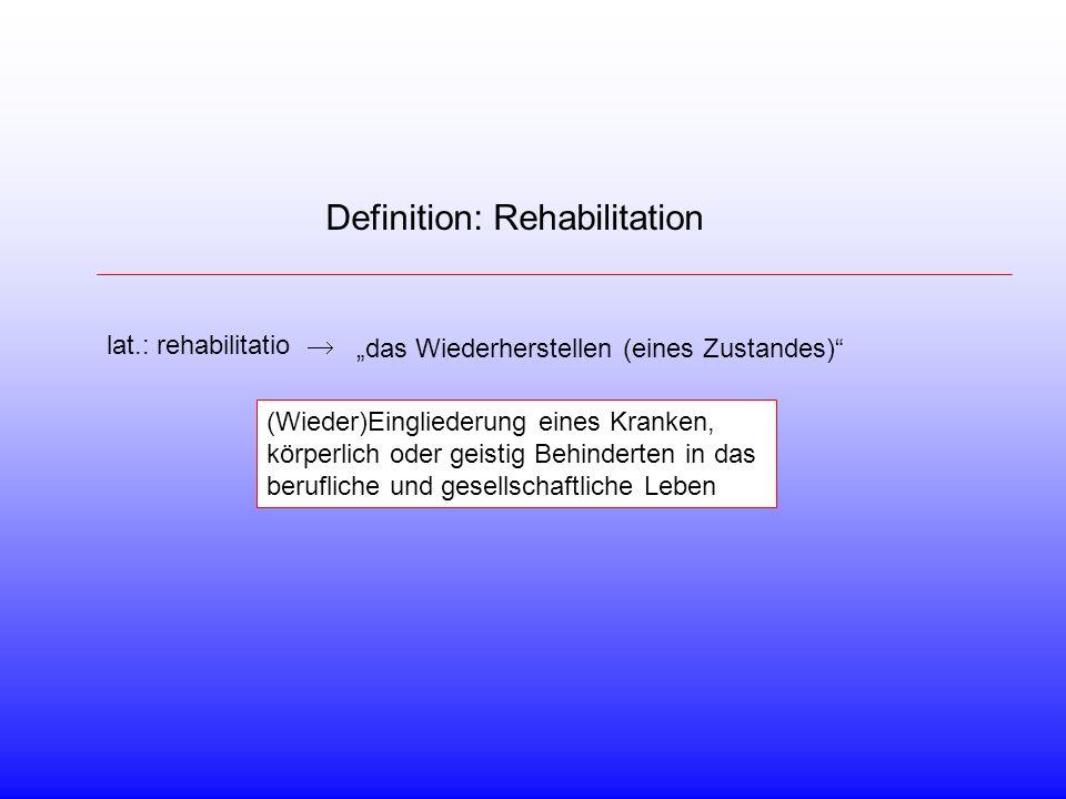 Definition: Rehabilitation lat.: rehabilitatio das Wiederherstellen (eines Zustandes) (Wieder)Eingliederung eines Kranken, körperlich oder geistig Behinderten in das berufliche und gesellschaftliche Leben