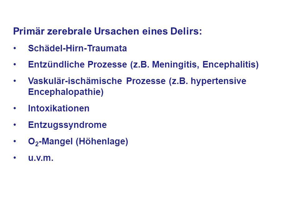 Primär zerebrale Ursachen eines Delirs: Schädel-Hirn-Traumata Entzündliche Prozesse (z.B. Meningitis, Encephalitis) Vaskulär-ischämische Prozesse (z.B