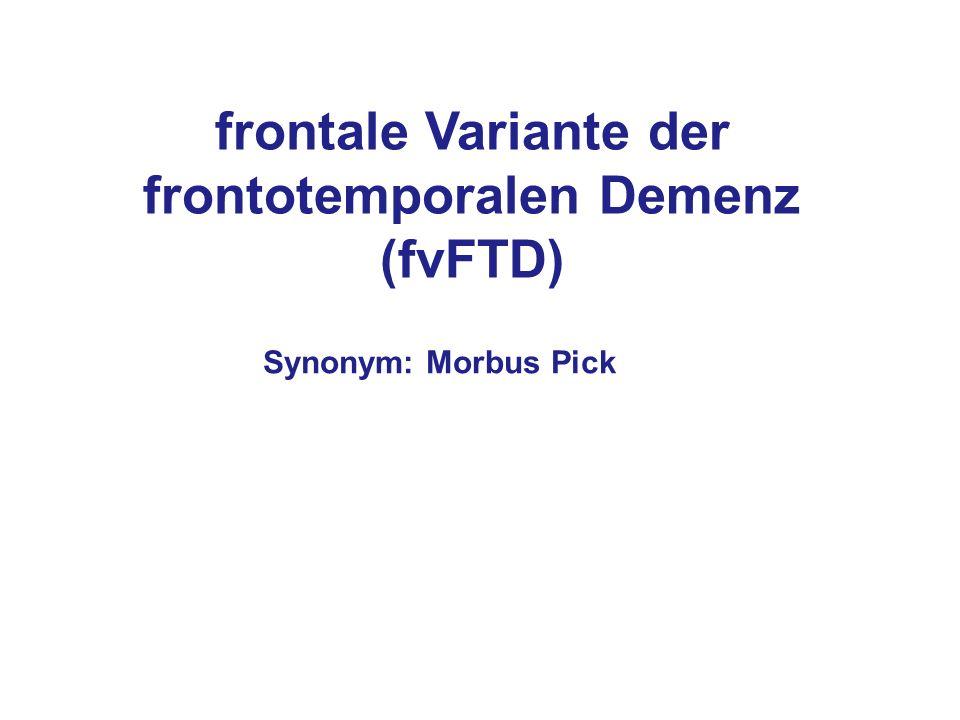 frontale Variante der frontotemporalen Demenz (fvFTD) Synonym: Morbus Pick