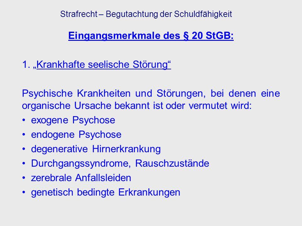 Eingangsmerkmale des § 20 StGB: 1. Krankhafte seelische Störung Psychische Krankheiten und Störungen, bei denen eine organische Ursache bekannt ist od