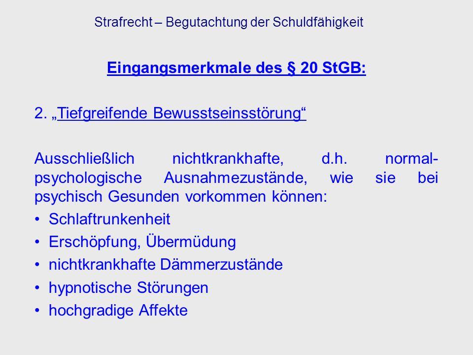 Eingangsmerkmale des § 20 StGB: 2. Tiefgreifende Bewusstseinsstörung Ausschließlich nichtkrankhafte, d.h. normal- psychologische Ausnahmezustände, wie