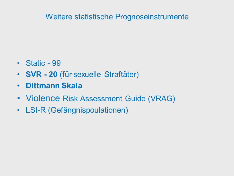 Weitere statistische Prognoseinstrumente Static - 99 SVR - 20 (für sexuelle Straftäter) Dittmann Skala Violence Risk Assessment Guide (VRAG) LSI-R (Ge