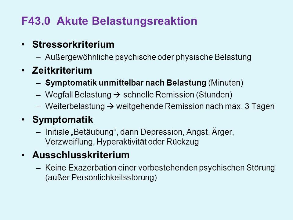 F43.0 Akute Belastungsreaktion Stressorkriterium –Außergewöhnliche psychische oder physische Belastung Zeitkriterium –Symptomatik unmittelbar nach Bel