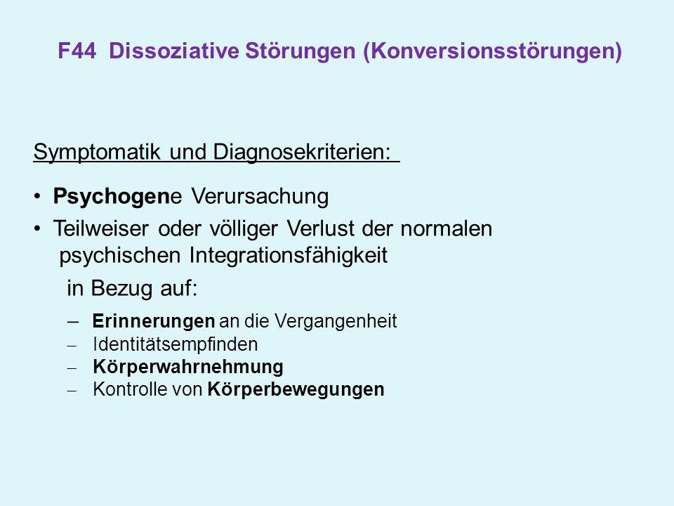 F44 Dissoziative Störungen (Konversionsstörungen) Symptomatik und Diagnosekriterien: Psychogene Verursachung Teilweiser oder völliger Verlust der norm