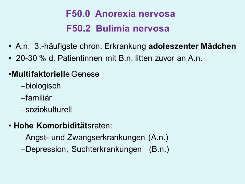 F50.0 Anorexia nervosa A.n. 3.-häufigste chron. Erkrankung adoleszenter Mädchen 20-30 % d. Patientinnen mit B.n. litten zuvor an A.n. Multifaktorielle