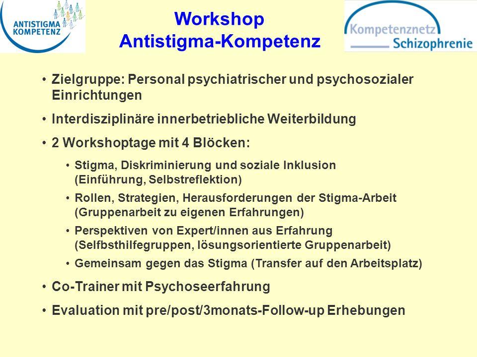 Workshop Antistigma-Kompetenz Zielgruppe: Personal psychiatrischer und psychosozialer Einrichtungen Interdisziplinäre innerbetriebliche Weiterbildung 2 Workshoptage mit 4 Blöcken: Stigma, Diskriminierung und soziale Inklusion (Einführung, Selbstreflektion) Rollen, Strategien, Herausforderungen der Stigma-Arbeit (Gruppenarbeit zu eigenen Erfahrungen) Perspektiven von Expert/innen aus Erfahrung (Selfbsthilfegruppen, lösungsorientierte Gruppenarbeit) Gemeinsam gegen das Stigma (Transfer auf den Arbeitsplatz) Co-Trainer mit Psychoseerfahrung Evaluation mit pre/post/3monats-Follow-up Erhebungen