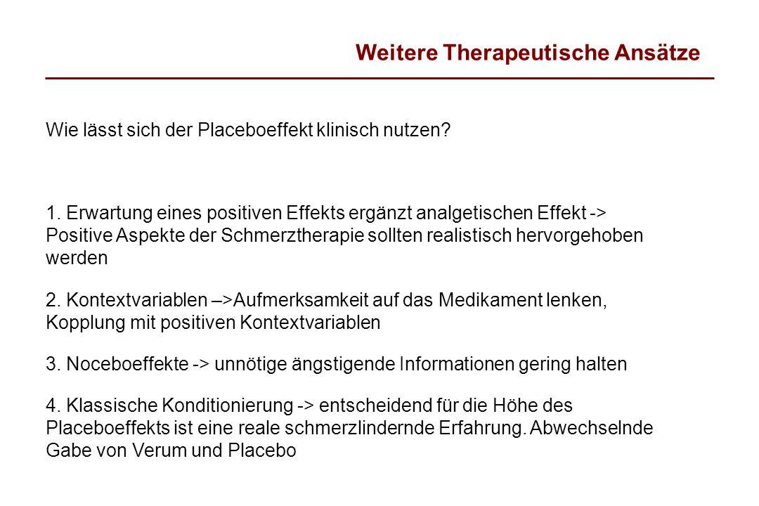 Weitere Therapeutische Ansätze Wie lässt sich der Placeboeffekt klinisch nutzen? 1. Erwartung eines positiven Effekts ergänzt analgetischen Effekt ->