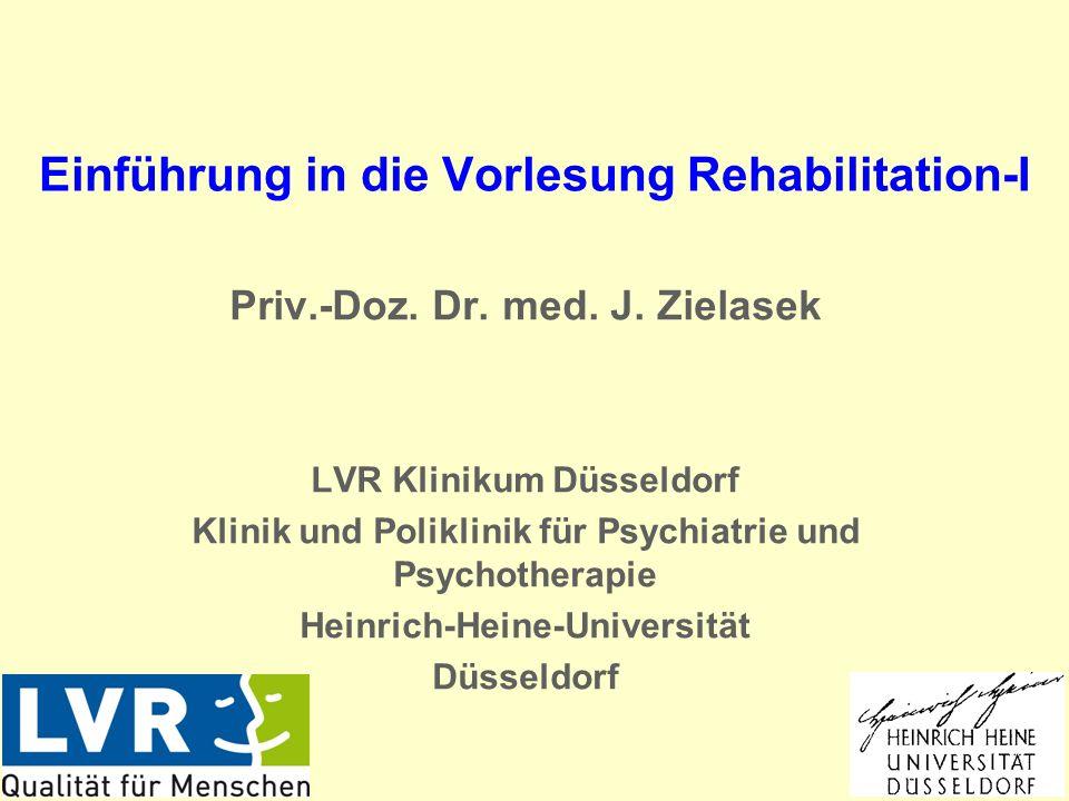Einführung in die Vorlesung Rehabilitation-I Priv.-Doz. Dr. med. J. Zielasek LVR Klinikum Düsseldorf Klinik und Poliklinik für Psychiatrie und Psychot