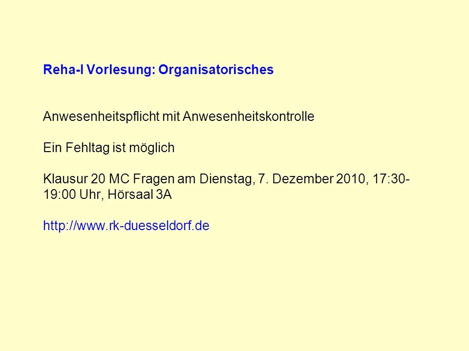 Reha-I Vorlesung: Organisatorisches Anwesenheitspflicht mit Anwesenheitskontrolle Ein Fehltag ist möglich Klausur 20 MC Fragen am Dienstag, 7. Dezembe