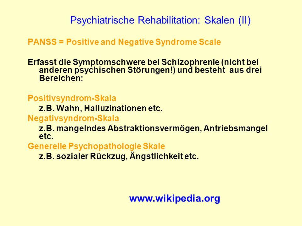 Psychiatrische Rehabilitation: Skalen (II) PANSS = Positive and Negative Syndrome Scale Erfasst die Symptomschwere bei Schizophrenie (nicht bei andere