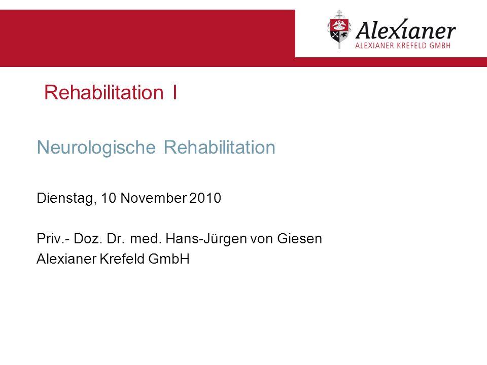 Rehabilitation I Neurologische Rehabilitation Dienstag, 10 November 2010 Priv.- Doz. Dr. med. Hans-Jürgen von Giesen Alexianer Krefeld GmbH