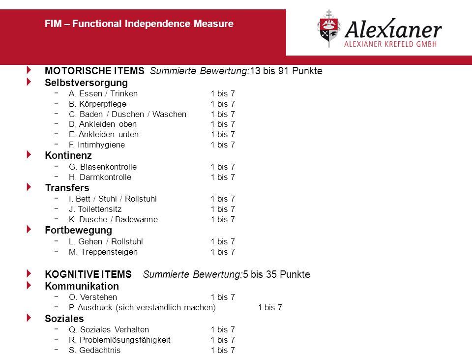 FIM – Functional Independence Measure MOTORISCHE ITEMS Summierte Bewertung:13 bis 91 Punkte Selbstversorgung - A. Essen / Trinken 1 bis 7 - B. Körperp