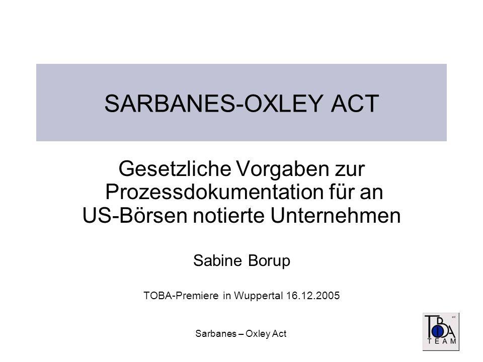 Sarbanes – Oxley Act SARBANES-OXLEY ACT Gesetzliche Vorgaben zur Prozessdokumentation für an US-Börsen notierte Unternehmen Sabine Borup TOBA-Premiere