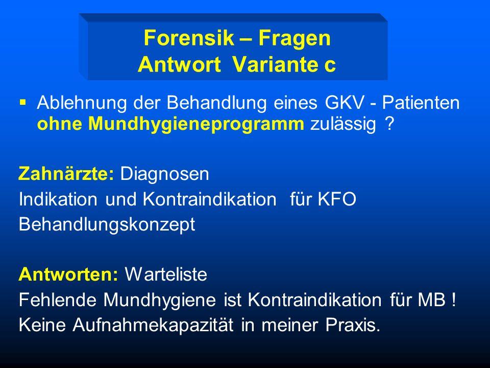 Forensik – Fragen III Antwort Variante a. Ist die Ablehnung der Behandlung eines GKV - Patienten ohne Mundhygieneprogramm seitens des Zahnarztes / Kie