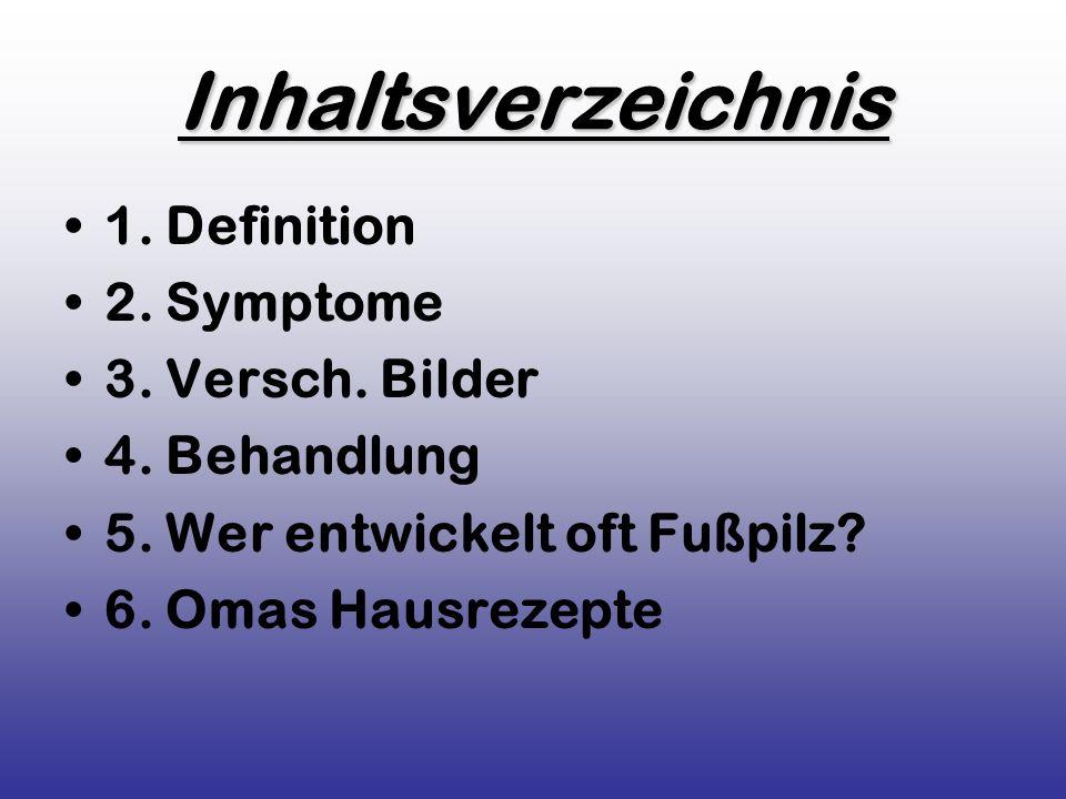 Inhaltsverzeichnis 1. Definition 2. Symptome 3. Versch. Bilder 4. Behandlung 5. Wer entwickelt oft Fußpilz? 6. Omas Hausrezepte