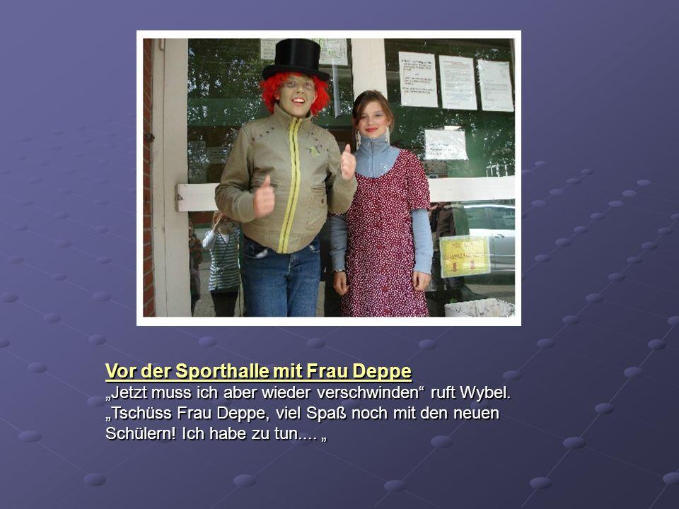 Vor der Sporthalle mit Frau Deppe Jetzt muss ich aber wieder verschwinden ruft Wybel. Tschüss Frau Deppe, viel Spaß noch mit den neuen Schülern! Ich h