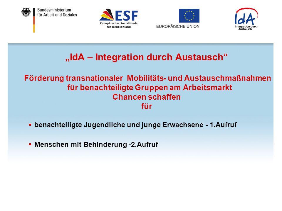 IdA – Integration durch Austausch Förderung transnationaler Mobilitäts- und Austauschmaßnahmen für benachteiligte Gruppen am Arbeitsmarkt Chancen schaffen für benachteiligte Jugendliche und junge Erwachsene - 1.Aufruf Menschen mit Behinderung -2.Aufruf