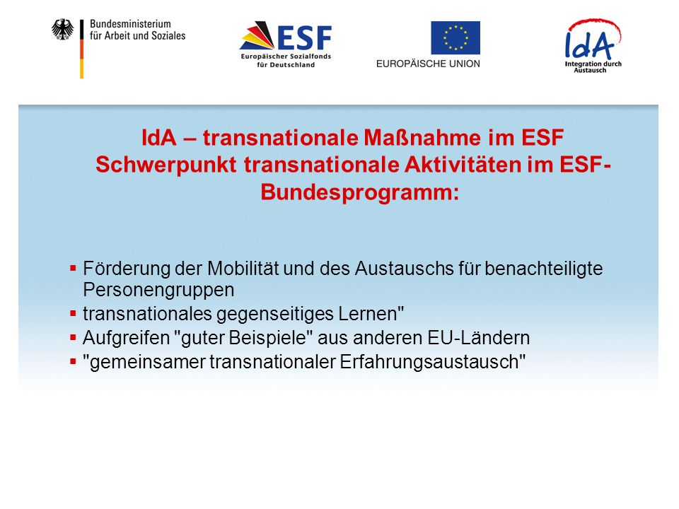 IdA – transnationale Maßnahme im ESF Schwerpunkt transnationale Aktivitäten im ESF- Bundesprogramm: Förderung der Mobilität und des Austauschs für benachteiligte Personengruppen transnationales gegenseitiges Lernen Aufgreifen guter Beispiele aus anderen EU-Ländern gemeinsamer transnationaler Erfahrungsaustausch
