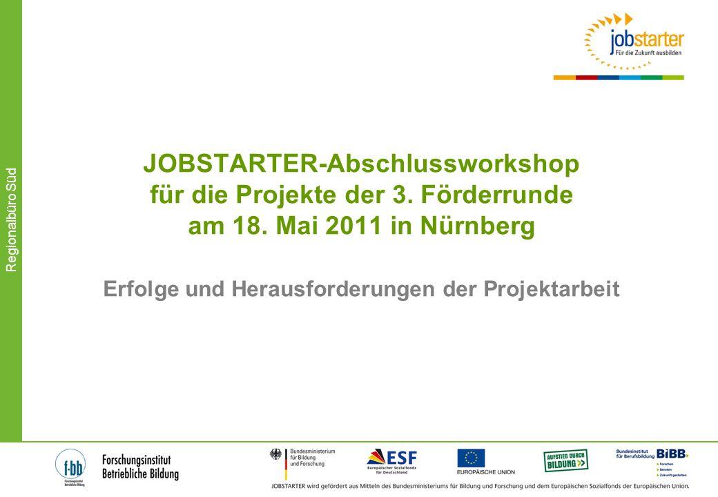 Regionalbüro Süd JOBSTARTER-Abschlussworkshop für die Projekte der 3. Förderrunde am 18. Mai 2011 in Nürnberg Erfolge und Herausforderungen der Projek