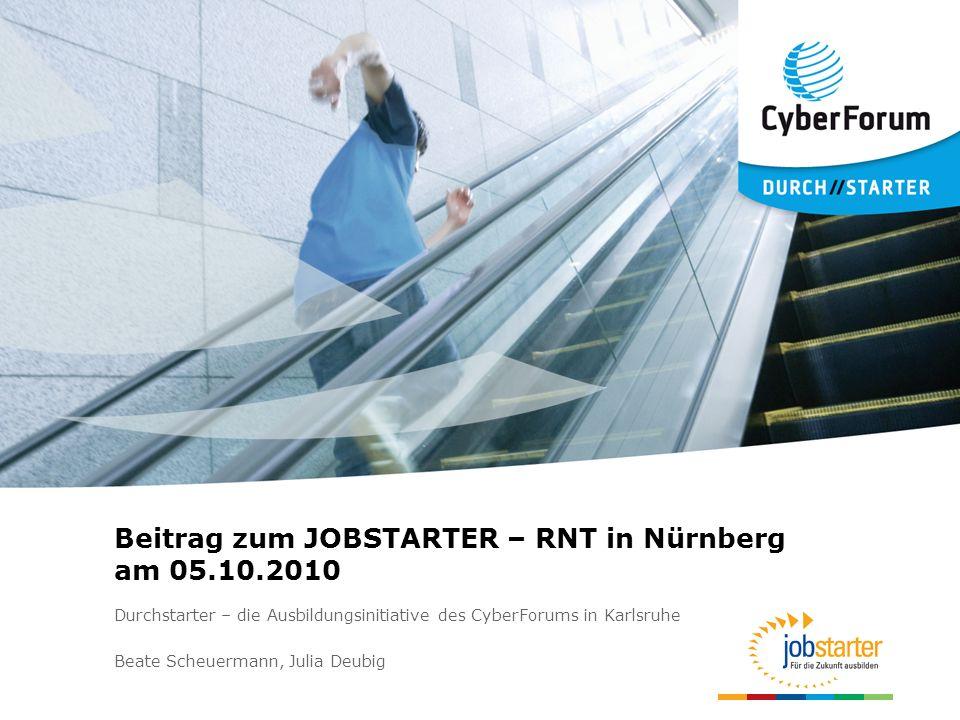 Beitrag zum JOBSTARTER – RNT in Nürnberg am 05.10.2010 Durchstarter – die Ausbildungsinitiative des CyberForums in Karlsruhe Beate Scheuermann, Julia Deubig