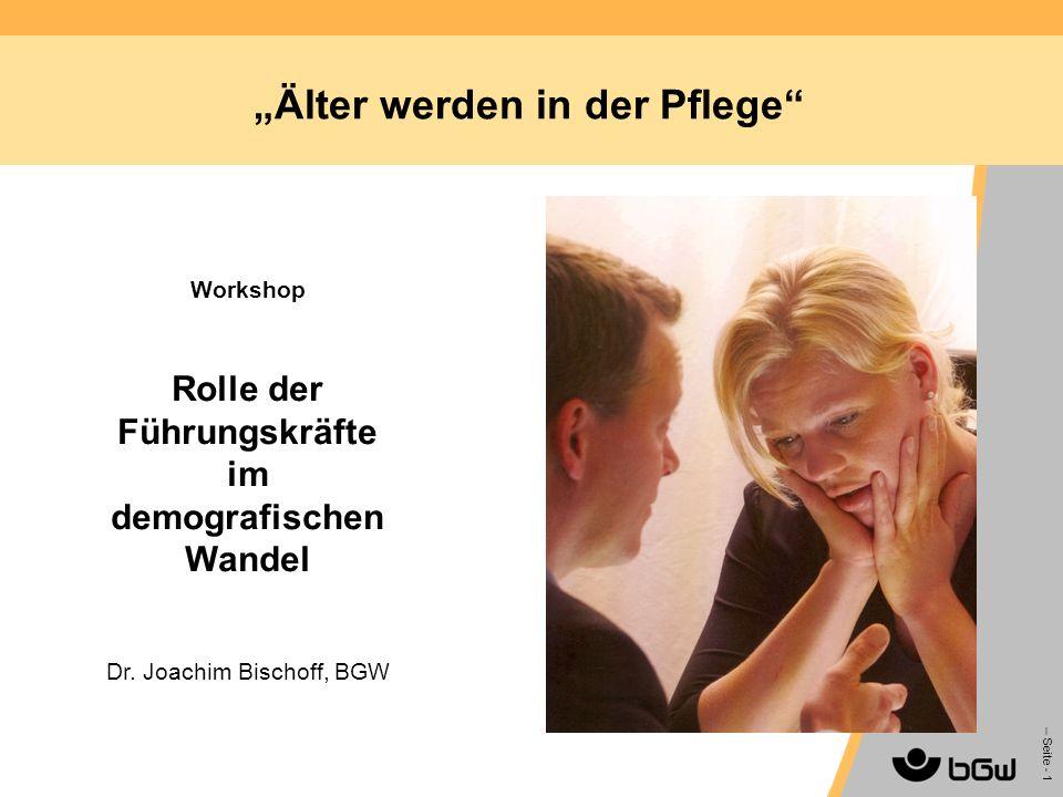 – Seite - 1 Älter werden in der Pflege Workshop Rolle der Führungskräfte im demografischen Wandel Dr. Joachim Bischoff, BGW