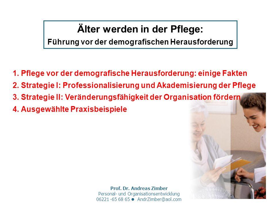 Prof. Dr. Andreas Zimber Personal- und Organisationsentwicklung 06221 -65 68 65 AndrZimber@aol.com Älter werden in der Pflege: Führung vor der demogra