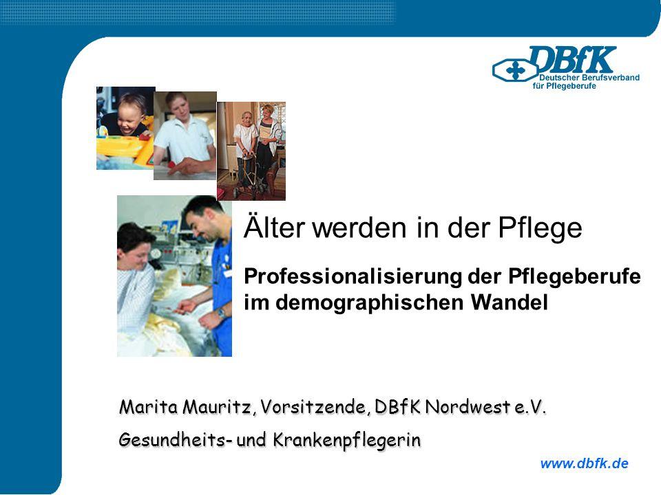 www.dbfk.de Marita Mauritz, Vorsitzende, DBfK Nordwest e.V. Gesundheits- und Krankenpflegerin Älter werden in der Pflege Professionalisierung der Pfle