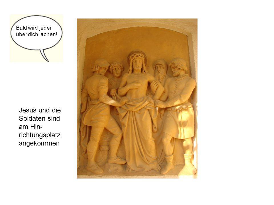 Jesus und die Soldaten sind am Hin- richtungsplatz angekommen Bald wird jeder über dich lachen!