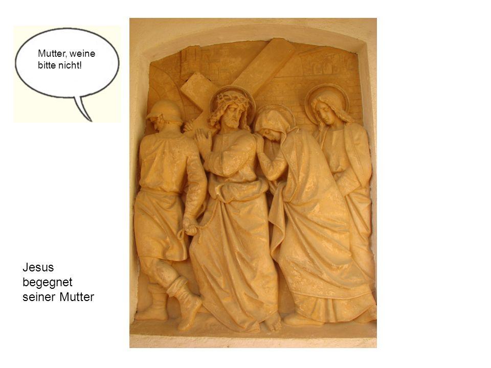 Jesus begegnet seiner Mutter Mutter, weine bitte nicht!