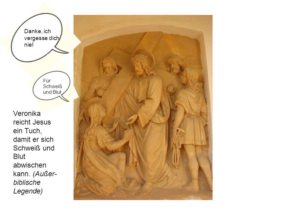 Veronika reicht Jesus ein Tuch, damit er sich Schweiß und Blut abwischen kann. (Außer- biblische Legende) Danke, ich vergesse dich nie! Für Schweiß un