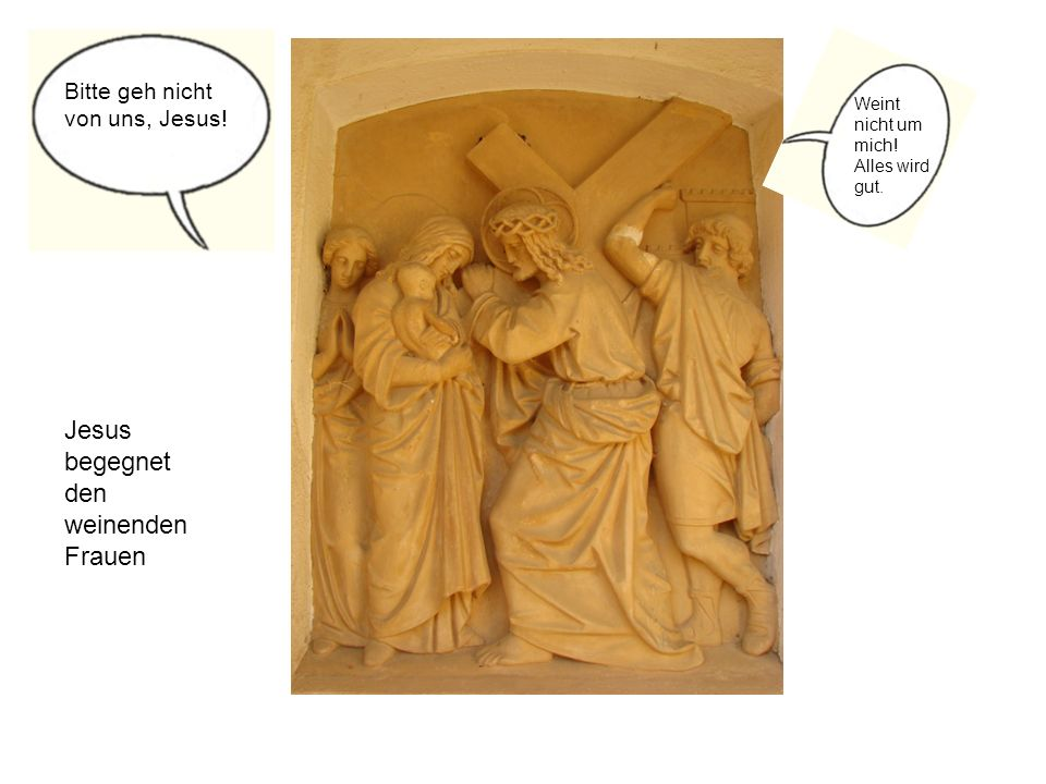 Jesus begegnet den weinenden Frauen Bitte geh nicht von uns, Jesus! Weint nicht um mich! Alles wird gut.