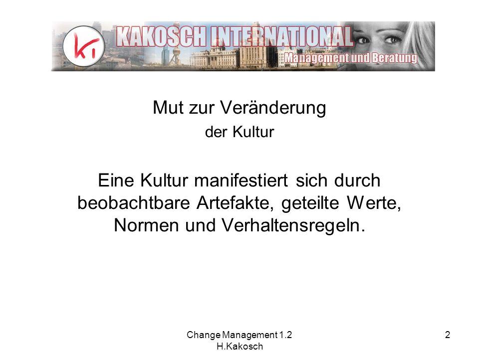 Change Management 1.2 H.Kakosch 2 Mut zur Veränderung der Kultur Eine Kultur manifestiert sich durch beobachtbare Artefakte, geteilte Werte, Normen un