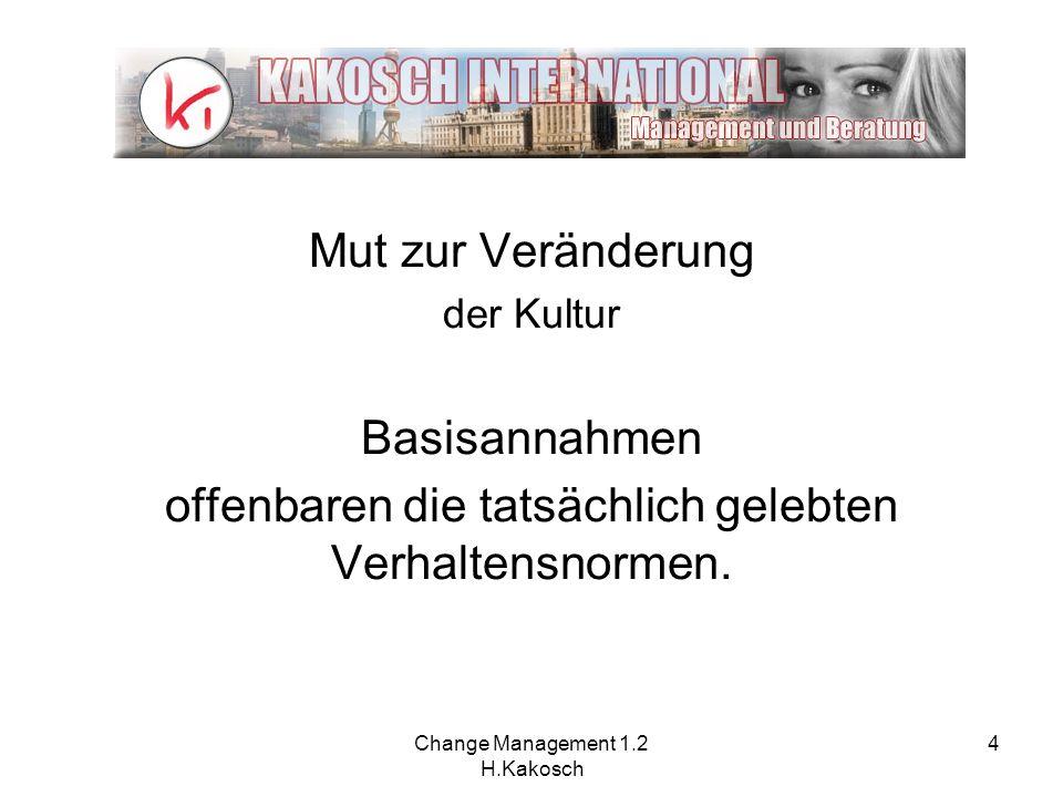 Change Management 1.2 H.Kakosch 4 Mut zur Veränderung der Kultur Basisannahmen offenbaren die tatsächlich gelebten Verhaltensnormen.