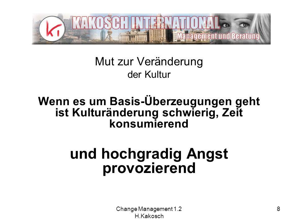 Change Management 1.2 H.Kakosch 8 Mut zur Veränderung der Kultur Wenn es um Basis-Überzeugungen geht ist Kulturänderung schwierig, Zeit konsumierend u