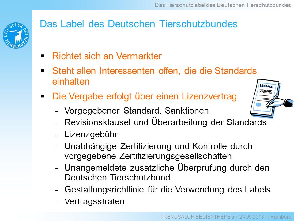 Richtet sich an Vermarkter Steht allen Interessenten offen, die die Standards einhalten Die Vergabe erfolgt über einen Lizenzvertrag -Vorgegebener Standard, Sanktionen -Revisionsklausel und Überarbeitung der Standards -Lizenzgebühr -Unabhängige Zertifizierung und Kontrolle durch vorgegebene Zertifizierungsgesellschaften -Unangemeldete zusätzliche Überprüfung durch den Deutschen Tierschutzbund -Gestaltungsrichtlinie für die Verwendung des Labels -Vertragsstrafen Lizenz- vertrag Das Label des Deutschen Tierschutzbundes Das Tierschutzlabel des Deutschen Tierschutzbundes TRENDSALON BEDIENTHEKE am 24.09.2013 in Hamburg