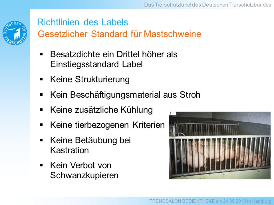 Richtlinien des Labels Besatzdichte ein Drittel höher als Einstiegsstandard Label Keine Strukturierung Kein Beschäftigungsmaterial aus Stroh Keine zusätzliche Kühlung Keine tierbezogenen Kriterien Keine Betäubung bei Kastration Kein Verbot von Schwanzkupieren Das Tierschutzlabel des Deutschen Tierschutzbundes Gesetzlicher Standard für Mastschweine TRENDSALON BEDIENTHEKE am 24.09.2013 in Hamburg