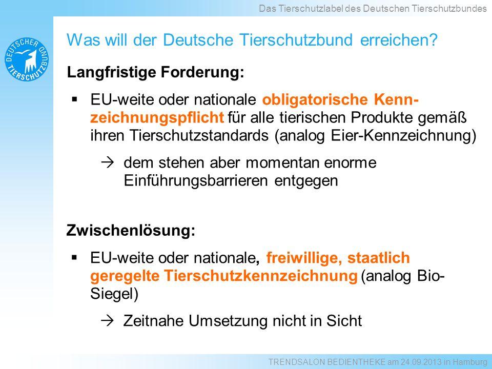 EU-weite oder nationale obligatorische Kenn- zeichnungspflicht für alle tierischen Produkte gemäß ihren Tierschutzstandards (analog Eier-Kennzeichnung) dem stehen aber momentan enorme Einführungsbarrieren entgegen Langfristige Forderung: Was will der Deutsche Tierschutzbund erreichen.