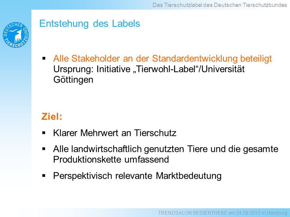 Status quo: Das Tierschutzlabel des Deutschen Tierschutzbundes Einstiegsstandard Masthuhn Edeka (fast national) NI, SH, HH, NW, RP, HB, MV, HE, BW, BY, SL, TH, ST, BB, BE Netto BW, BY, RP, BE Metro (real) NW, HE, NI, HH, HB Famila NW, NI, SH, HH, MV, SN, BY HIT Frische (Dohle) HE, RP, NW, BY, BW, BE, NI TRENDSALON BEDIENTHEKE am 24.09.2013 in Hamburg