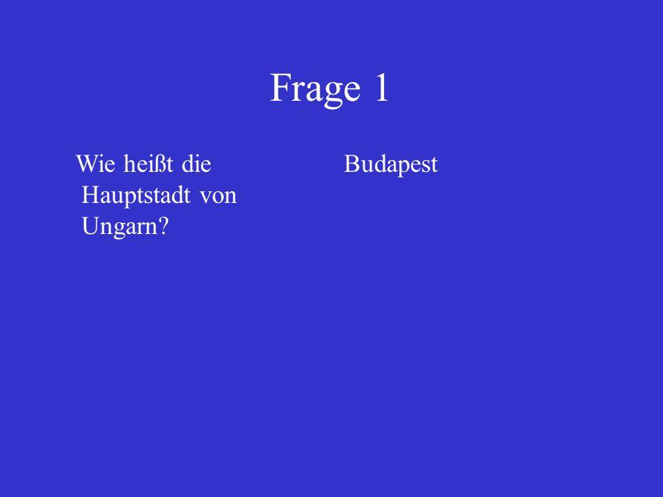 Frage 1 Wie heißt die Hauptstadt von Ungarn? Budapest