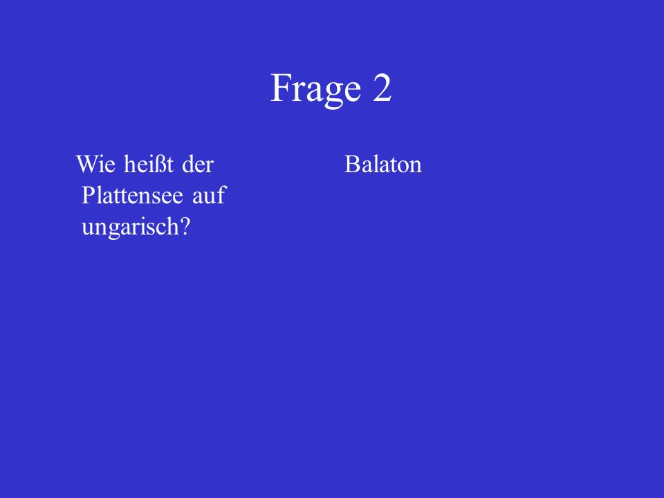 Frage 2 Wie heißt der Plattensee auf ungarisch? Balaton