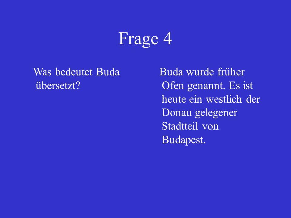 Frage 4 Was bedeutet Buda übersetzt? Buda wurde früher Ofen genannt. Es ist heute ein westlich der Donau gelegener Stadtteil von Budapest.