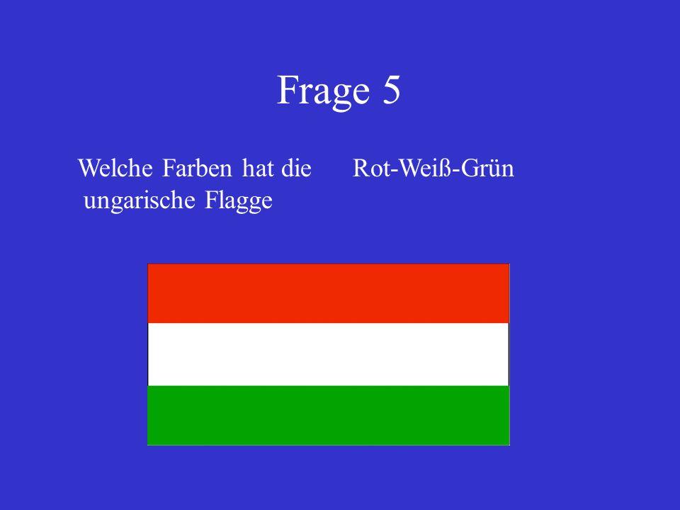 Frage 5 Welche Farben hat die ungarische Flagge Rot-Weiß-Grün