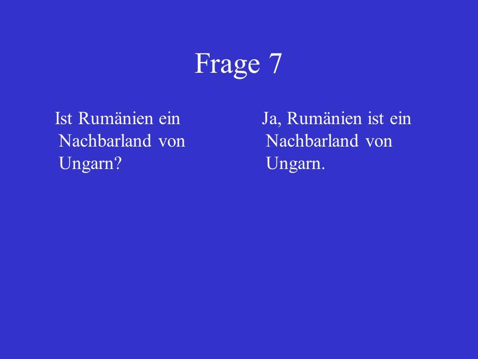 Frage 7 Ist Rumänien ein Nachbarland von Ungarn? Ja, Rumänien ist ein Nachbarland von Ungarn.