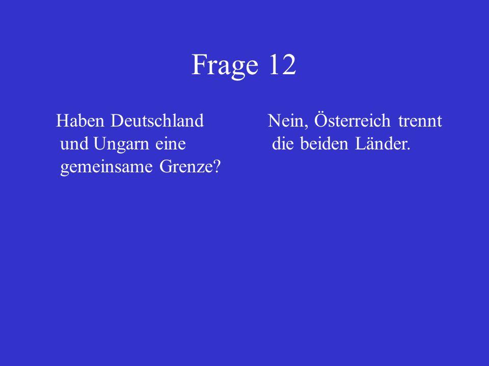 Frage 12 Haben Deutschland und Ungarn eine gemeinsame Grenze? Nein, Österreich trennt die beiden Länder.