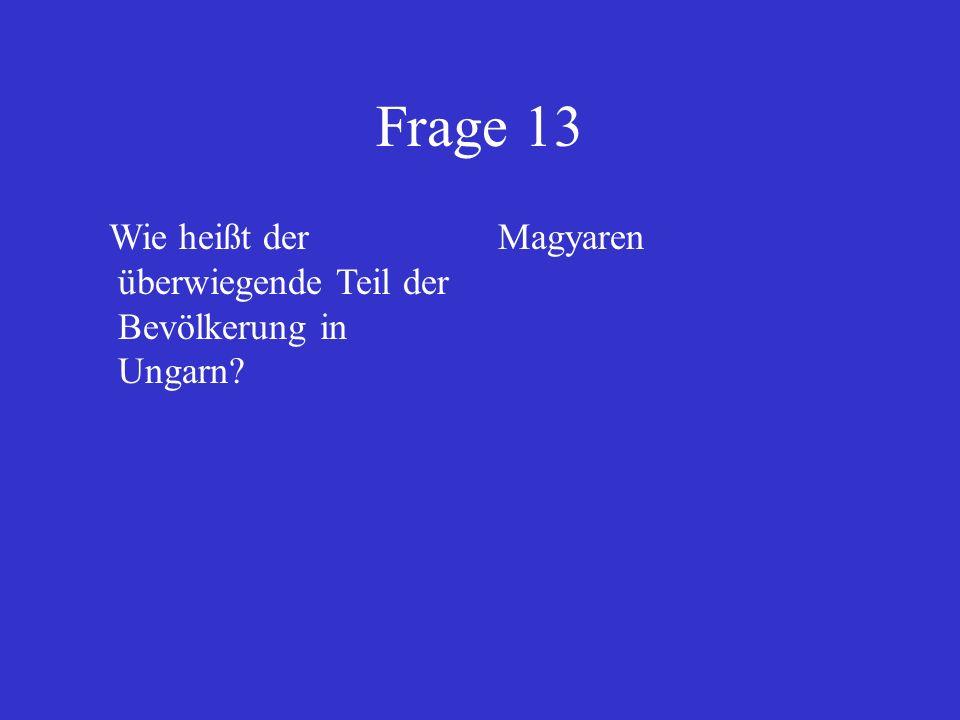 Frage 13 Wie heißt der überwiegende Teil der Bevölkerung in Ungarn? Magyaren