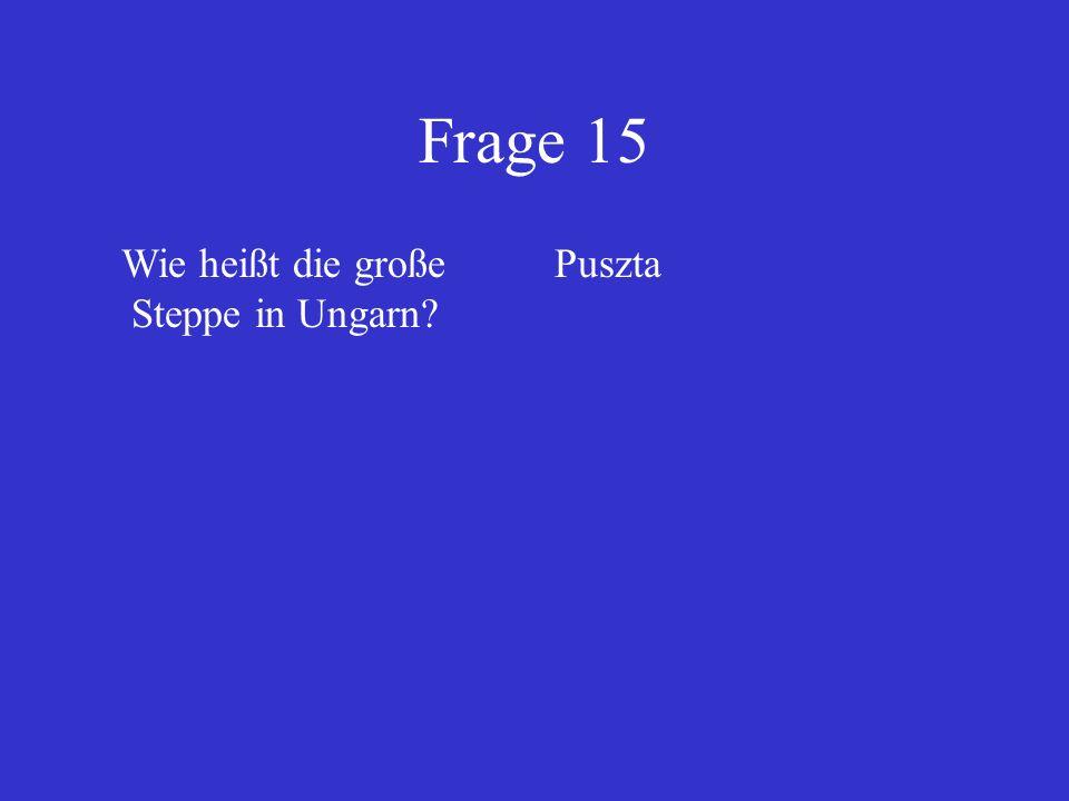 Frage 15 Wie heißt die große Steppe in Ungarn? Puszta